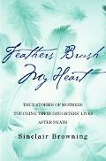 Feathers Brush My Heart: True Stories of Mothers Touching Their Daughters' Lives after Death...
