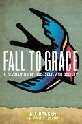 Fall to Grace : A Revolution of God, Self and Society