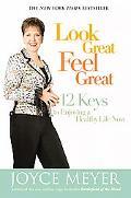 Look Great, Feel Great: 12 Keys to Enjoying a Healthy Life Now - Joyce Meyer - Hardcover