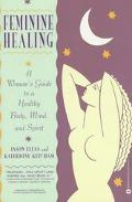 Feminine Healing A Woman's Guide to a Healthy Body, Mind, and Spirit