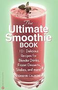 Ultimate Smoothie Book 101 Delicious Recipes for Blender Drinks, Frozen Desserts, Shakes, an...