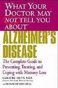 What Your Doctor May Not Tell You About Alzheimer's Disease The Complete Guide to Preventing...