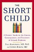 Short Child A Parents' Guide to the Causes, Consequences, and Treatment of Growth Problems