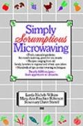 Simply Scrumptious Microwaving A Collection of Recipes from Simple Everyday to Elegant Gourm...