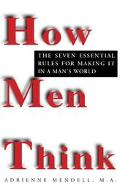 How Men Think The Seven Essential Rules for Making It in a Man's World