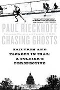 Chasing Ghosts Failures and Facades in Iraq A Soldier's Perspective