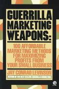 Guerrilla Marketing Weapons 100 Affordable Marketing Methods for Maximizing Profits from You...