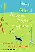 How to Attract Anyone, Anytime, Anyplace The Smart Guide to Flirting