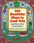 366 Healthful Ways to Cook Tofu and Other Meat Alternatives