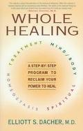 Whole Healing: A Step-by-Step Program to Reclaim Your Power to Heal - Elliott S. Dacher