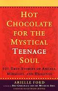 Hot Chocolate for the Mystical Teenage Soul 101 True Stories of Angels, Miracles, and Healings