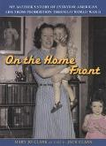 On the Home Front My Mother's Story of Everyday American Life from Prohibition Through World...