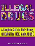 Illegal Drugs A Complete Guide to Their History, Chemistry, Use and Abuse