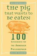 Pig That Wants to Be Eaten 100 Experiments for the Armchair Philosopher
