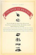 Book of Origins Discover the Amazing Origins of the Clothes We Wear, the Food We Eat, the Pe...