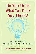 Do You Think What You Think You Think? The Ultimate Philosophical Handbook