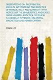 Observations on the Principal Medical Institutions and Practice of France, Italy, and German...