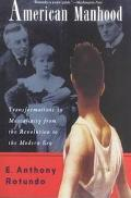 American Manhood Transformations in Masculinity from the Revolution to the Modern Era