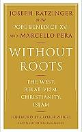 Without Roots The West, Relativism, Christianity, Islam