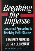 Breaking the Impasse Consensual Approaches to Resolving Public Disputes