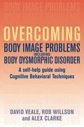 Overcoming Body Body Image Problems Including Body Dysmorphic Disorder: A Self-Help Guide Us...