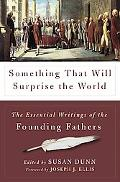 Something That Will Surprise the World The Essential Writings of the Founding Fathers