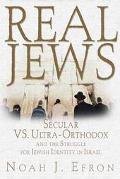 Real Jews Secular Versus Ultra-Orthodox and the Struggle for Jewish Identity in Israel