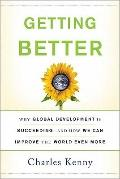 Getting Better : Why Global Development Is Succeeding--and How We Can Improve the World Even...