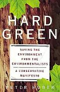 Hard Green Saving the Environment from the Environmentalists  A Conservative Manifesto