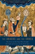 The Abacus and the Cross: The Story of the Pope Who Brought the Light of Science to the Dark...