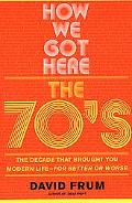 How We Got Here The 70'S, the Decade That Brought You Modern Life (For Better or Worse