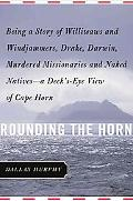 Rounding The Horn Being the Story of Williwaws and Windjammers, Drake, Darwin, Murdered Miss...
