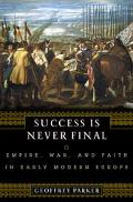 Success Is Never Final Empire, War, and Faith in Early Modern Europe