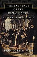 Last Days of the Renaissance The End of the Renaissance and the Rise of Modernity