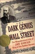 Dark Genius Of Wall Street The Misunderstood Life of Jay Gould, King of the Robber Barons