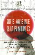 We Were Burning Japanes Entrepreneurs and the Forging of the Electronic Age