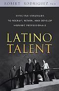 Latino Talent Effective Strategies to Recruit, Retain and Develop Hispanic Professionals