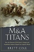 M&A Titans: How the Pioneers of Wall Street's Mergers and Acquisitions Industry Shaped the C...