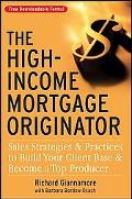 High-Income Mortgage Originator: Sales Strategies and Practices to Build Your Client Base an...