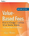 Value-Based Fees: How to Charge - and Get - What You're Worth: A Guide for Serious Consultan...