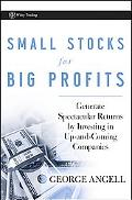 Small Stocks for Big Profits: Generate Spectacular Returns by Investing in up-and-Coming Com...