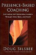 Presence-Based Coaching: Cultivating Self-Generative Leaders Through Mind, Body, and Heart