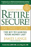 Retire Secure!: Pay Taxes Later - The Key to Making Your Money Last
