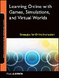 Learning Online with Games, Simulations, and Virtual Worlds: Strategies for Online Instructi...