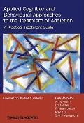 Applied Cognitive and Behavioural Approaches to the Treatment of Addiction: A Practical Trea...