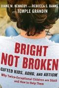Bright Not Broken : Gifted Kids with ADHD or Autism - Why Twice Exceptional Kids Who They Ar...