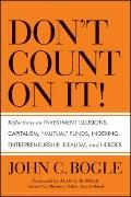 Don't Count on It! : Reflections on Investment Illusions, Capitalism, Mutual Funds, Indexing...