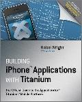 Building iPhone Applications with Titanium : The Official Guide to the Appcelerator Titanium...