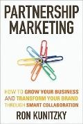 Partnership Marketing : How to Grow Your Business and Transform Your Brand Through Smart Col...