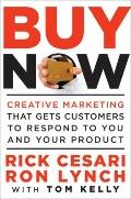 Buy Now : Creative Marketing That Gets Customers to Respond to You and Your Product
